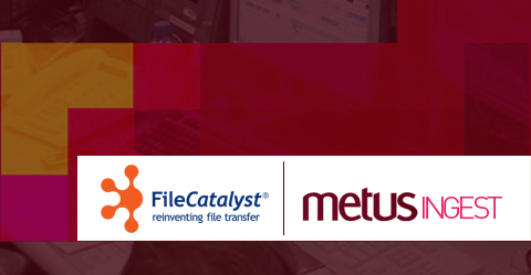 Metus INGEST is now Integrated with FileCatalyst to Transfer Files Fast!